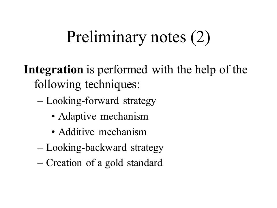 Preliminary notes (2) Integration is performed with the help of the following techniques: –Looking-forward strategy Adaptive mechanism Additive mechanism –Looking-backward strategy –Creation of a gold standard
