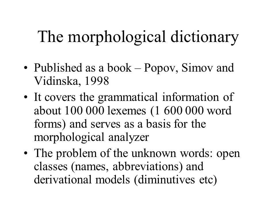 The morphological dictionary Published as a book – Popov, Simov and Vidinska, 1998 It covers the grammatical information of about 100 000 lexemes (1 600 000 word forms) and serves as a basis for the morphological analyzer The problem of the unknown words: open classes (names, abbreviations) and derivational models (diminutives etc)