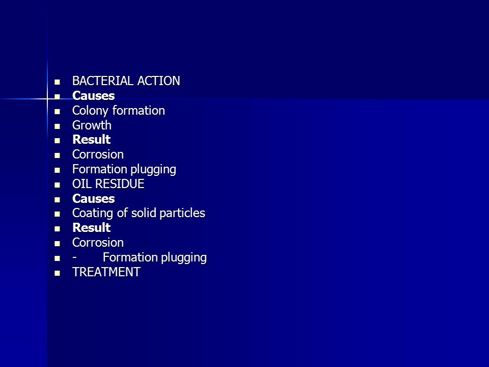 BACTERIAL ACTION BACTERIAL ACTION Causes Causes Colony formation Colony formation Growth Growth Result Result Corrosion Corrosion Formation plugging Formation plugging OIL RESIDUE OIL RESIDUE Causes Causes Coating of solid particles Coating of solid particles Result Result Corrosion Corrosion -Formation plugging -Formation plugging TREATMENT TREATMENT
