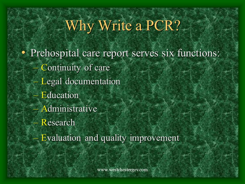 www.westchestergov.com Why Write a PCR? Prehospital care report serves six functions: Prehospital care report serves six functions: –Continuity of car