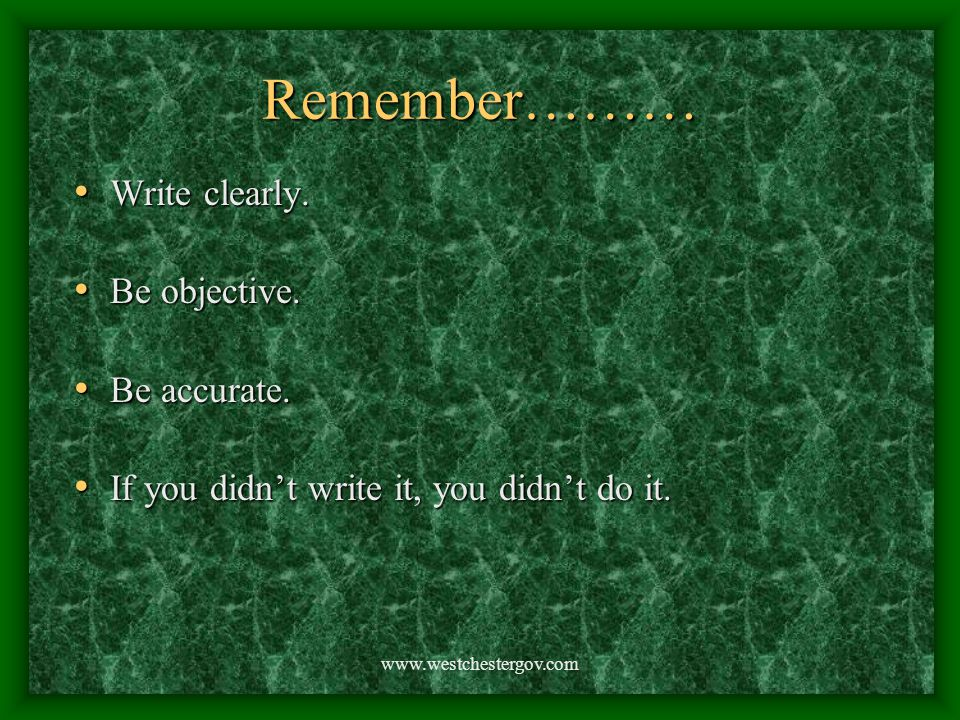 www.westchestergov.com Remember……… Write clearly. Be objective. Be accurate. If you didn't write it, you didn't do it.