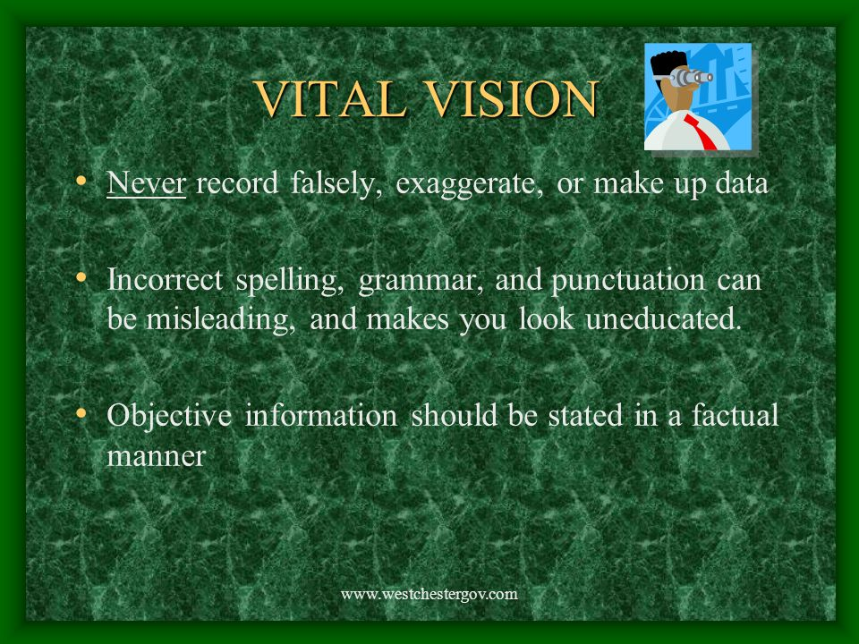 www.westchestergov.com VITAL VISION Never record falsely, exaggerate, or make up data Incorrect spelling, grammar, and punctuation can be misleading,