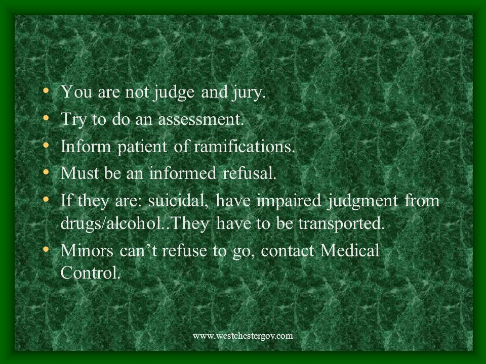 www.westchestergov.com You are not judge and jury. Try to do an assessment. Inform patient of ramifications. Must be an informed refusal. If they are: