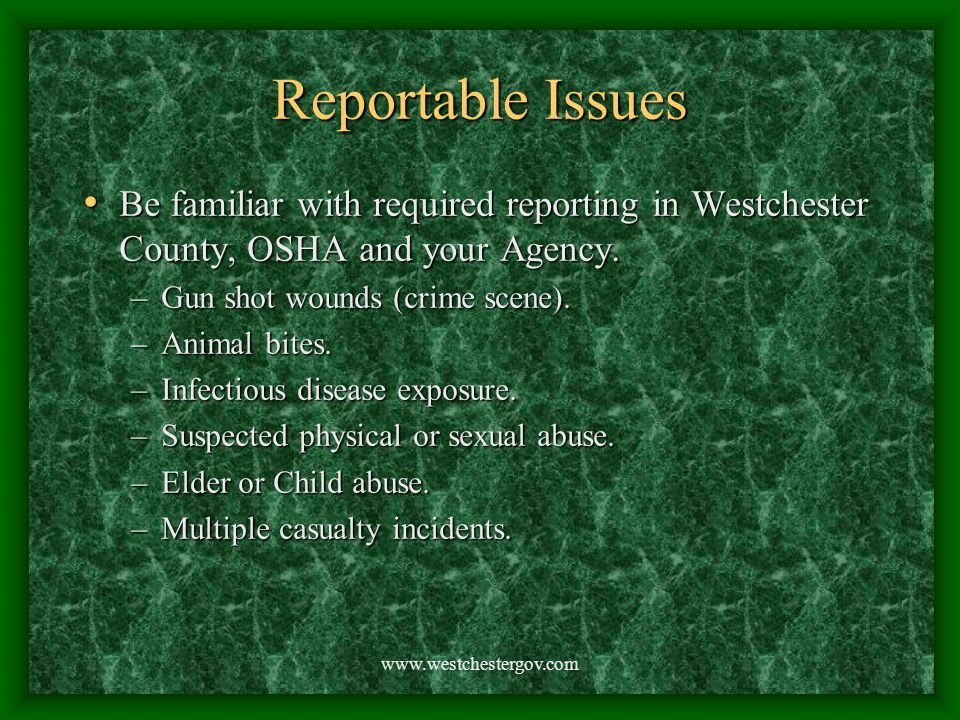 www.westchestergov.com Reportable Issues Be familiar with required reporting in Westchester County, OSHA and your Agency. Be familiar with required re