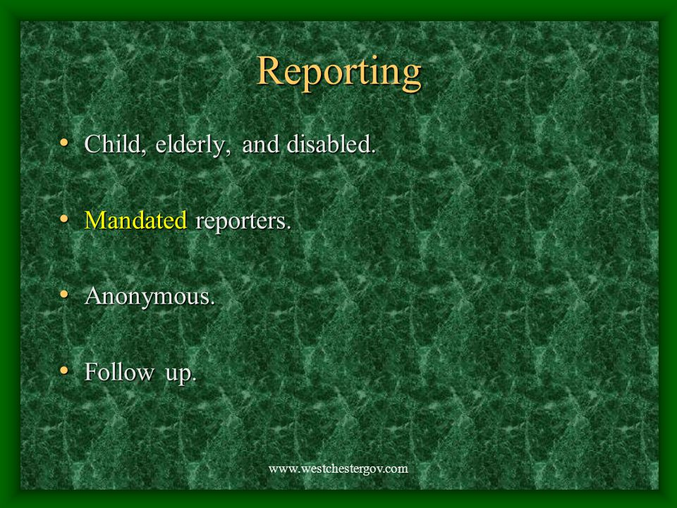 www.westchestergov.com Reporting Child, elderly, and disabled. Child, elderly, and disabled. Mandated reporters. Mandated reporters. Anonymous. Anonym