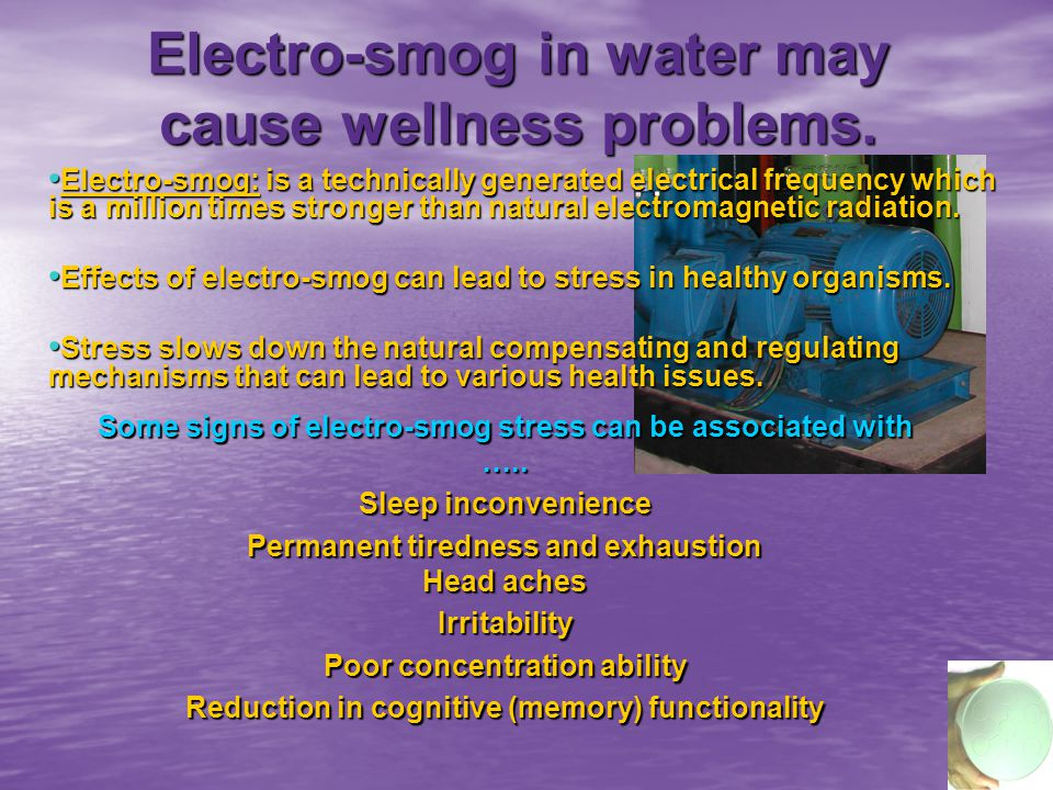 Electro-smog in water may cause wellness problems.