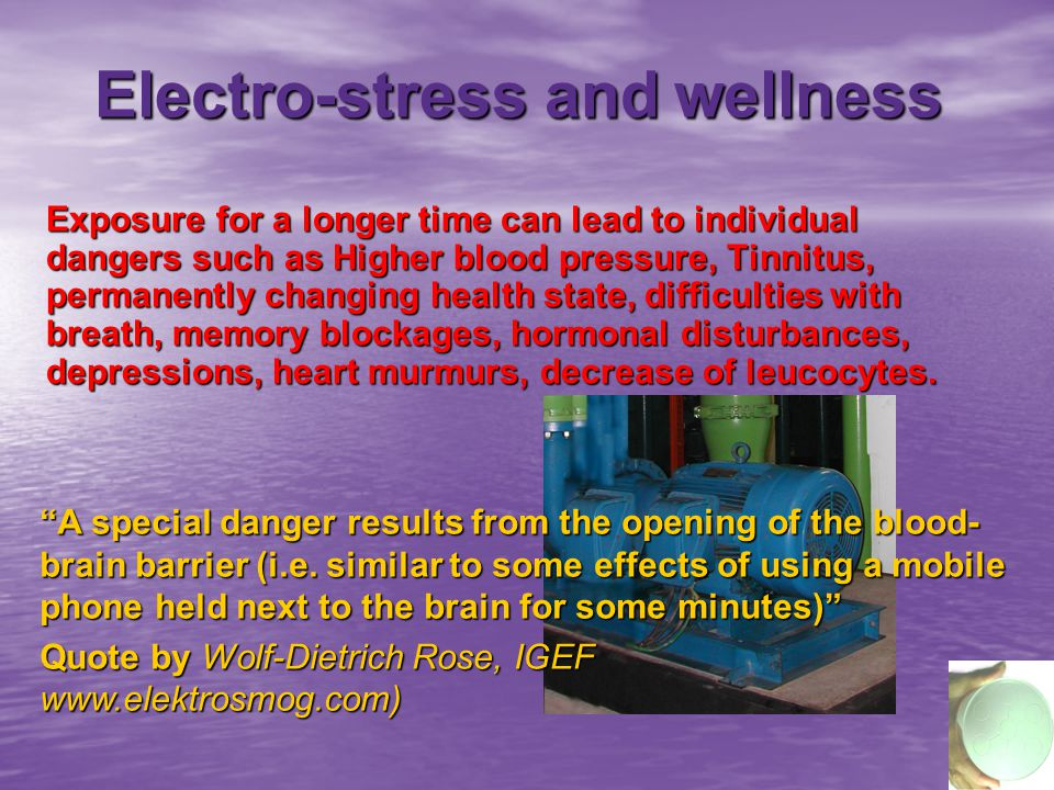 Electro-stress and wellness Exposure for a longer time can lead to individual dangers such as Higher blood pressure, Tinnitus, permanently changing health state, difficulties with breath, memory blockages, hormonal disturbances, depressions, heart murmurs, decrease of leucocytes.