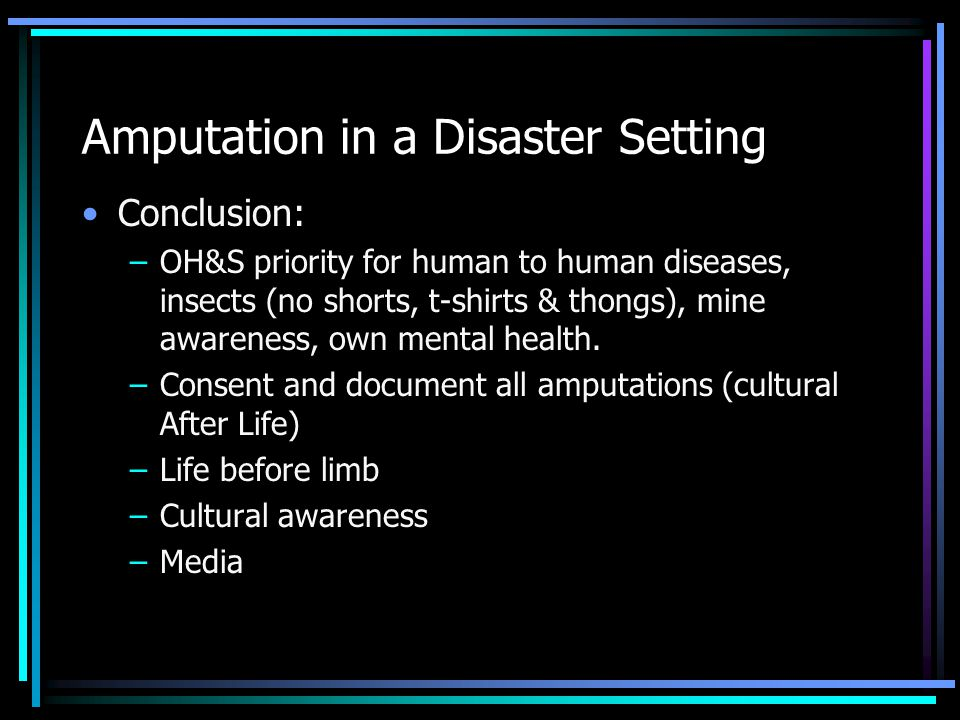 Amputation in a Disaster Setting Conclusion: –OH&S priority for human to human diseases, insects (no shorts, t-shirts & thongs), mine awareness, own m