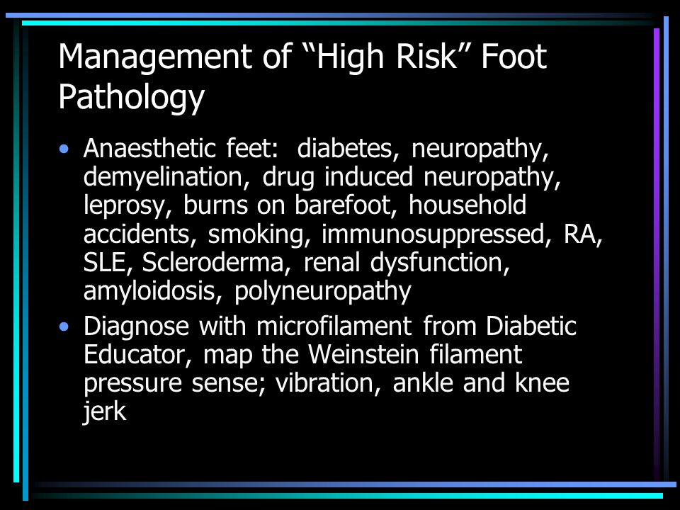 Management of High Risk Foot Pathology Anaesthetic feet: diabetes, neuropathy, demyelination, drug induced neuropathy, leprosy, burns on barefoot, household accidents, smoking, immunosuppressed, RA, SLE, Scleroderma, renal dysfunction, amyloidosis, polyneuropathy Diagnose with microfilament from Diabetic Educator, map the Weinstein filament pressure sense; vibration, ankle and knee jerk