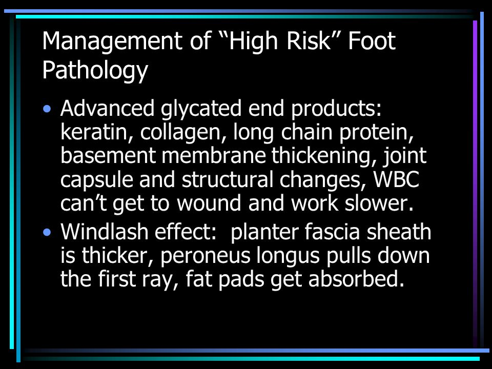 Management of High Risk Foot Pathology Advanced glycated end products: keratin, collagen, long chain protein, basement membrane thickening, joint capsule and structural changes, WBC can't get to wound and work slower.