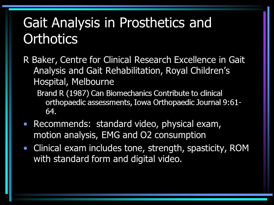 Gait Analysis in Prosthetics and Orthotics R Baker, Centre for Clinical Research Excellence in Gait Analysis and Gait Rehabilitation, Royal Children's Hospital, Melbourne Brand R (1987) Can Biomechanics Contribute to clinical orthopaedic assessments, Iowa Orthopaedic Journal 9:61- 64.