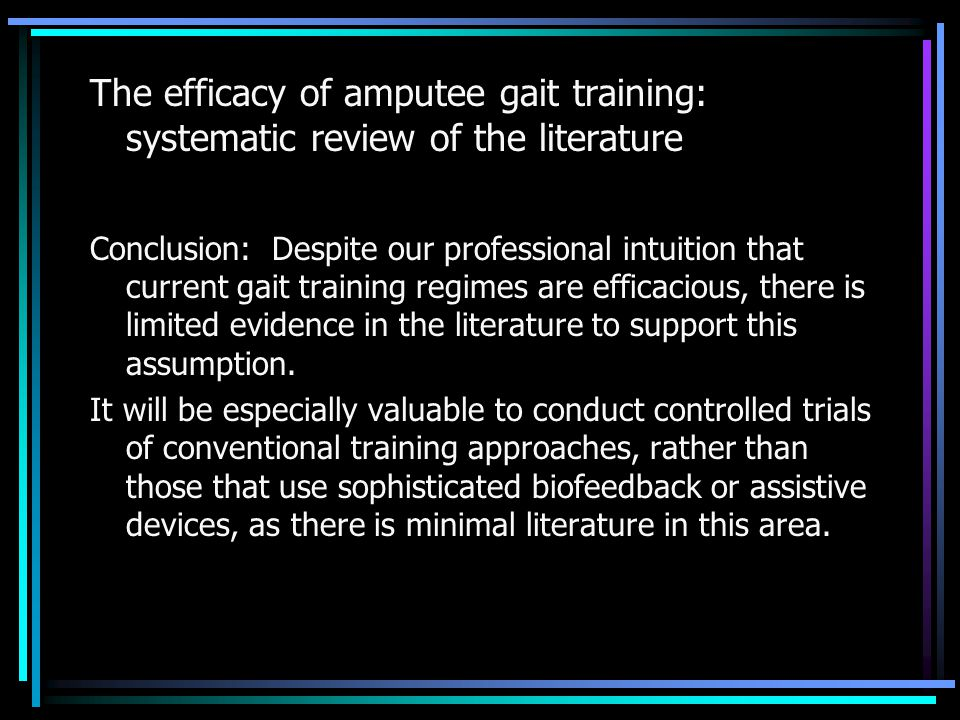 The efficacy of amputee gait training: systematic review of the literature Conclusion: Despite our professional intuition that current gait training regimes are efficacious, there is limited evidence in the literature to support this assumption.
