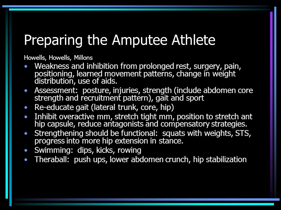 Preparing the Amputee Athlete Howells, Howells, Millons Weakness and inhibition from prolonged rest, surgery, pain, positioning, learned movement patterns, change in weight distribution, use of aids.