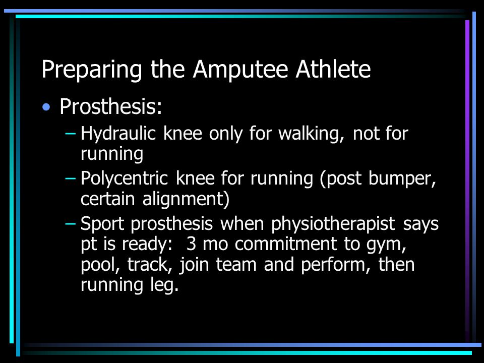 Preparing the Amputee Athlete Prosthesis: –Hydraulic knee only for walking, not for running –Polycentric knee for running (post bumper, certain alignm