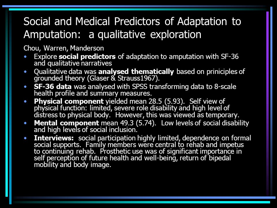 Social and Medical Predictors of Adaptation to Amputation: a qualitative exploration Chou, Warren, Manderson Explore social predictors of adaptation to amputation with SF-36 and qualitative narratives Qualitative data was analysed thematically based on priniciples of grounded theory (Glaser & Strauss1967).