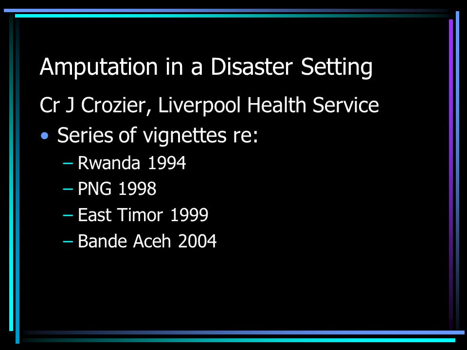 Amputation in a Disaster Setting Cr J Crozier, Liverpool Health Service Series of vignettes re: –Rwanda 1994 –PNG 1998 –East Timor 1999 –Bande Aceh 20
