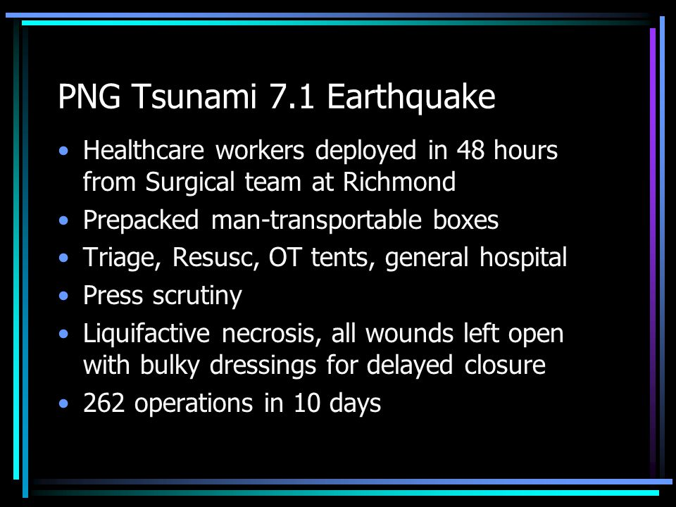 PNG Tsunami 7.1 Earthquake Healthcare workers deployed in 48 hours from Surgical team at Richmond Prepacked man-transportable boxes Triage, Resusc, OT tents, general hospital Press scrutiny Liquifactive necrosis, all wounds left open with bulky dressings for delayed closure 262 operations in 10 days