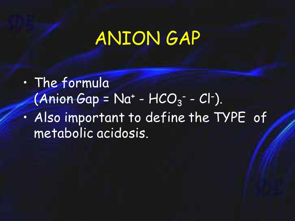 ANION GAP The formula (Anion Gap = Na + - HCO 3 - - Cl - ).