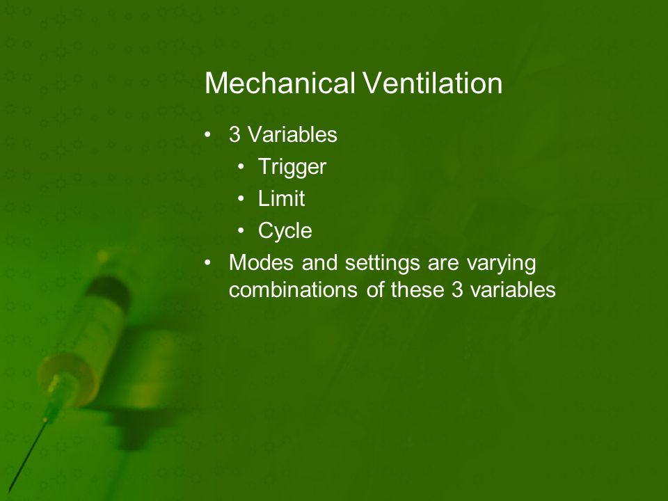 Mechanical Ventilation 3 Variables Trigger Limit Cycle Modes and settings are varying combinations of these 3 variables