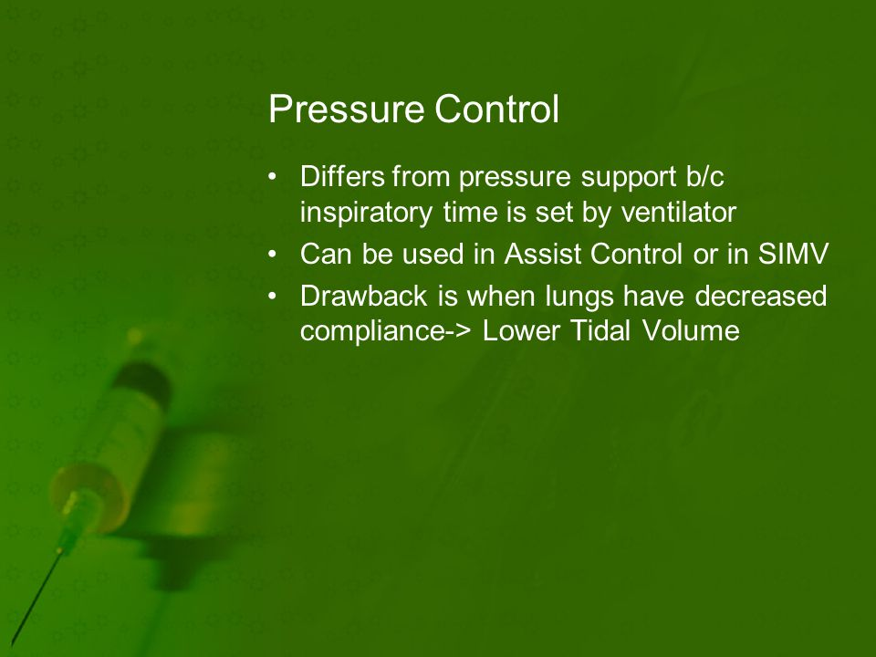 Pressure Control Differs from pressure support b/c inspiratory time is set by ventilator Can be used in Assist Control or in SIMV Drawback is when lungs have decreased compliance-> Lower Tidal Volume