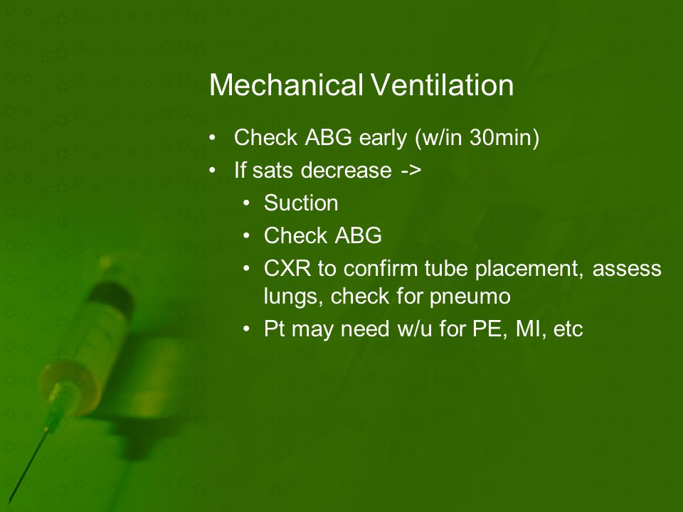 Mechanical Ventilation Check ABG early (w/in 30min) If sats decrease -> Suction Check ABG CXR to confirm tube placement, assess lungs, check for pneumo Pt may need w/u for PE, MI, etc