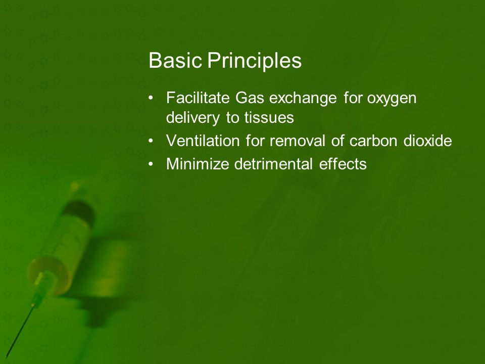Basic Principles Facilitate Gas exchange for oxygen delivery to tissues Ventilation for removal of carbon dioxide Minimize detrimental effects