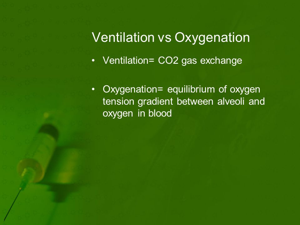 Ventilation vs Oxygenation Ventilation= CO2 gas exchange Oxygenation= equilibrium of oxygen tension gradient between alveoli and oxygen in blood