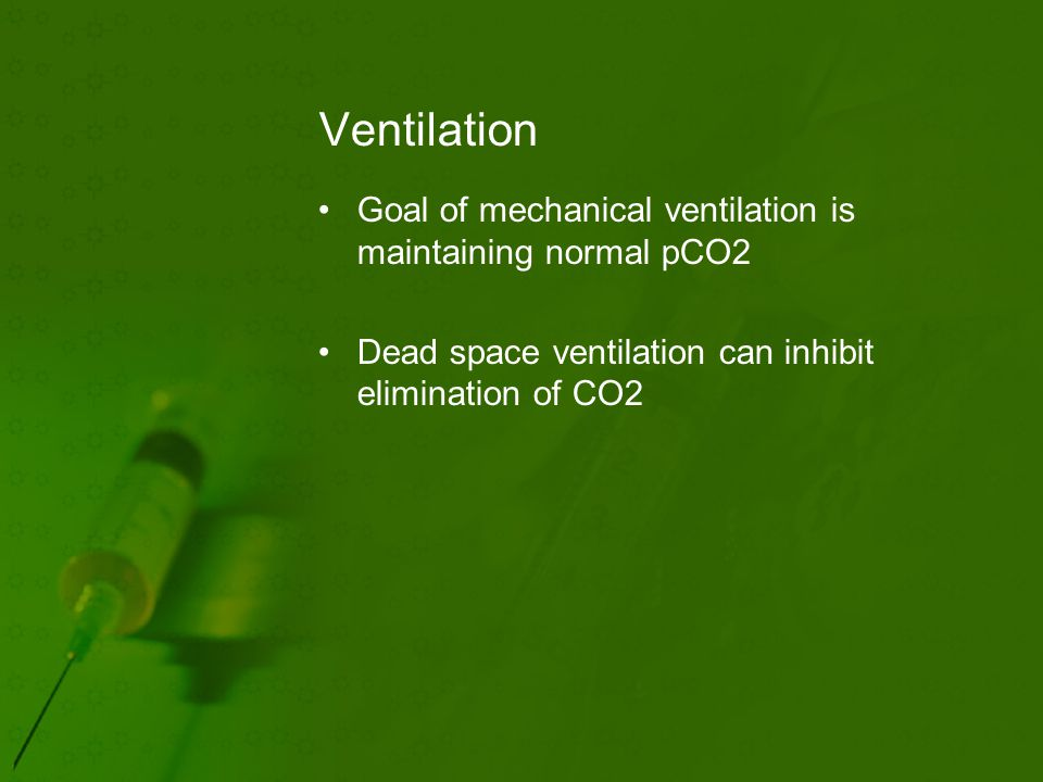 Ventilation Goal of mechanical ventilation is maintaining normal pCO2 Dead space ventilation can inhibit elimination of CO2