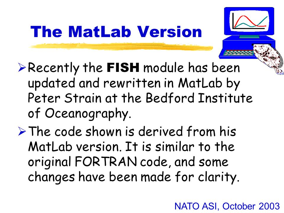 NATO ASI, October 2003 The MatLab Version  Recently the FISH module has been updated and rewritten in MatLab by Peter Strain at the Bedford Institute of Oceanography.