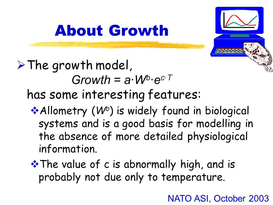 NATO ASI, October 2003 About Growth  The growth model, Growth = a·W b ·e c·T has some interesting features:  Allometry ( W b ) is widely found in biological systems and is a good basis for modelling in the absence of more detailed physiological information.