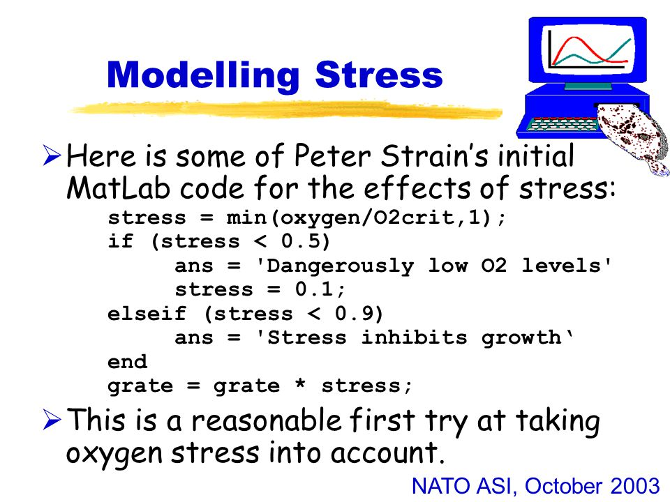NATO ASI, October 2003 Modelling Stress  Here is some of Peter Strain's initial MatLab code for the effects of stress: stress = min(oxygen/O2crit,1); if (stress < 0.5) ans = Dangerously low O2 levels stress = 0.1; elseif (stress < 0.9) ans = Stress inhibits growth' end grate = grate * stress;  This is a reasonable first try at taking oxygen stress into account.