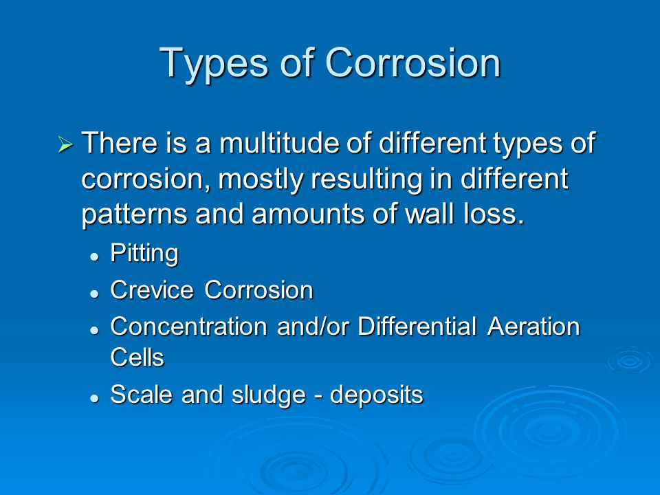 Types of Corrosion  There is a multitude of different types of corrosion, mostly resulting in different patterns and amounts of wall loss. Pitting Pi