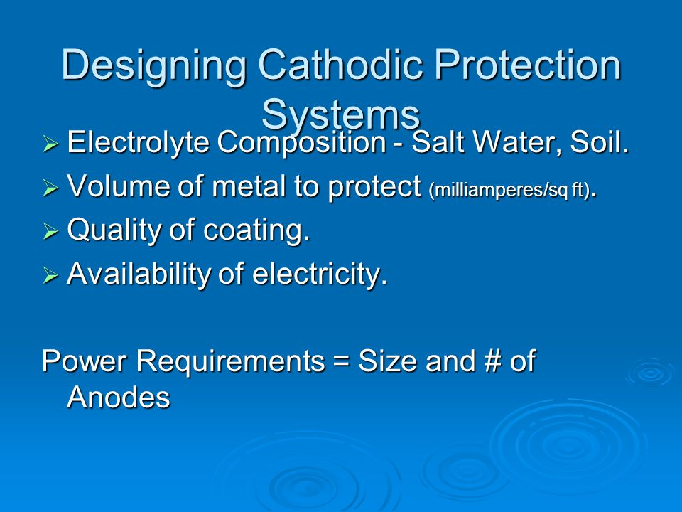 Designing Cathodic Protection Systems  Electrolyte Composition - Salt Water, Soil.  Volume of metal to protect (milliamperes/sq ft).  Quality of co