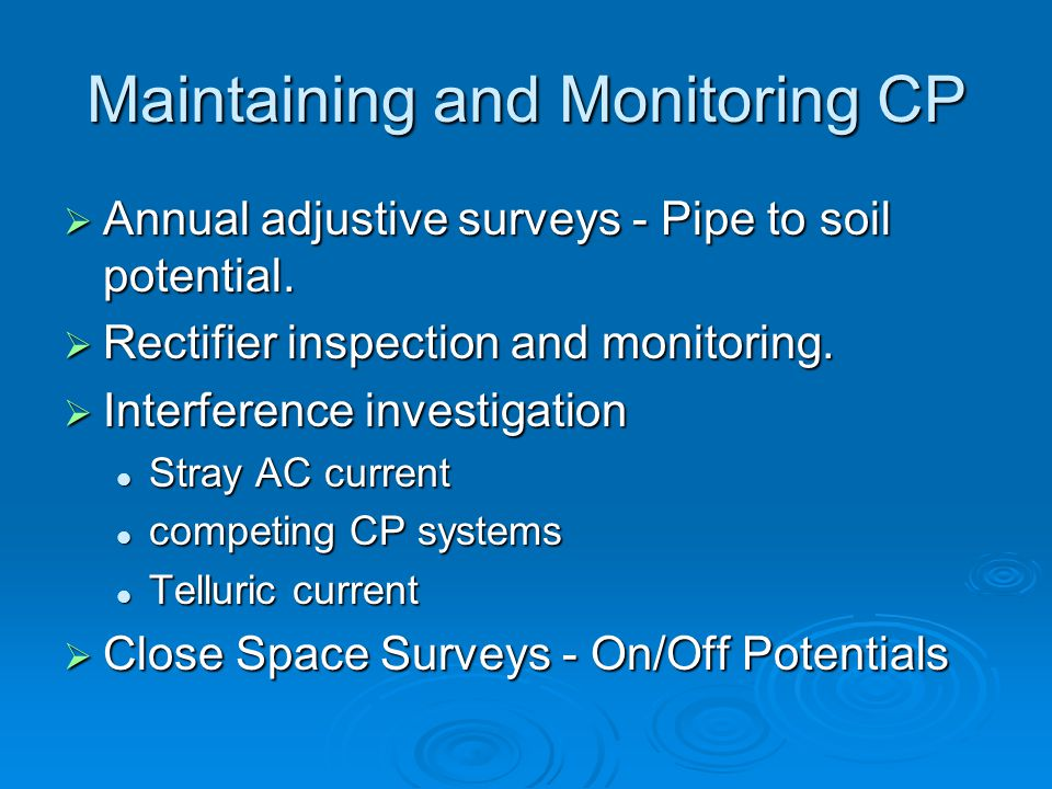Maintaining and Monitoring CP  Annual adjustive surveys - Pipe to soil potential.  Rectifier inspection and monitoring.  Interference investigation