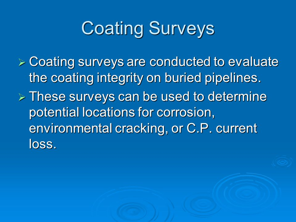 Coating Surveys  Coating surveys are conducted to evaluate the coating integrity on buried pipelines.  These surveys can be used to determine potent