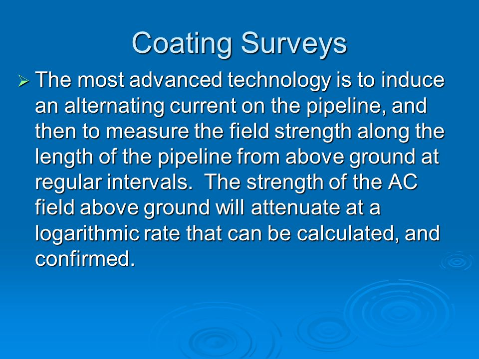 Coating Surveys  The most advanced technology is to induce an alternating current on the pipeline, and then to measure the field strength along the l