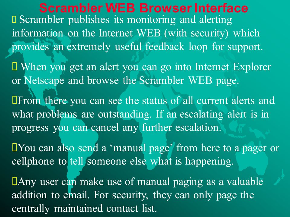 Scrambler WEB Browser Interface  Scrambler publishes its monitoring and alerting information on the Internet WEB (with security) which provides an extremely useful feedback loop for support.