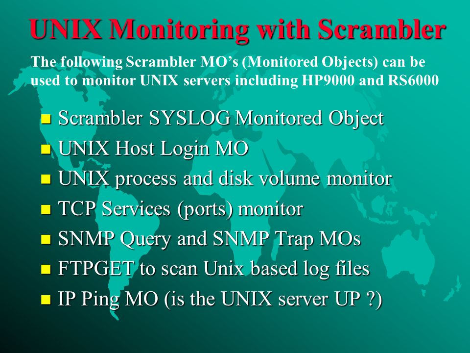 UNIX Monitoring with Scrambler n Scrambler SYSLOG Monitored Object n UNIX Host Login MO n UNIX process and disk volume monitor n TCP Services (ports) monitor n SNMP Query and SNMP Trap MOs n FTPGET to scan Unix based log files n IP Ping MO (is the UNIX server UP ) The following Scrambler MO's (Monitored Objects) can be used to monitor UNIX servers including HP9000 and RS6000