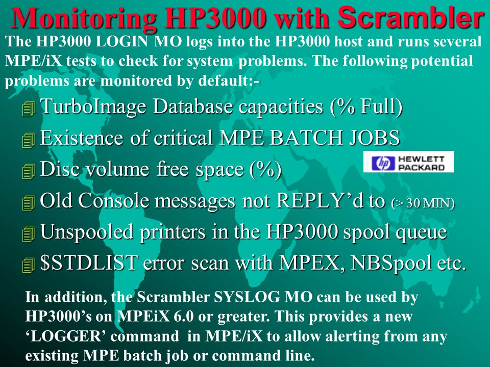 Monitoring HP3000 with Scrambler 4 TurboImage Database capacities (% Full) 4 Existence of critical MPE BATCH JOBS 4 Disc volume free space (%) 4 Old Console messages not REPLY'd to (> 30 MIN) 4 Unspooled printers in the HP3000 spool queue 4 $STDLIST error scan with MPEX, NBSpool etc.