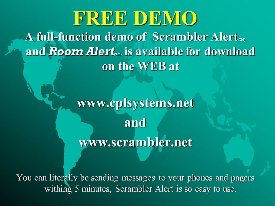 FREE DEMO A full-function demo of Scrambler Alert (TM) and Room Alert (TM) is available for download on the WEB at www.cplsystems.netandwww.scrambler.net You can literally be sending messages to your phones and pagers withing 5 minutes, Scrambler Alert is so easy to use.