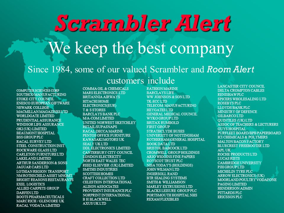 We keep the best company Since 1984, some of our valued Scrambler and Room Alert customers include COMPUTER SCIENCES CORP SOUTHCO MANUFACTURING STOKE CITY COUNCIL ENESCO EUROPEAN GIFTWARE NEWARK COLLEGE MACMILLAN MAGAZINES LTD WORLDGATE LIMITED PRUDENTIAL ASSURANCE WINDSOR LIFE ASSURANCE OKI (UK) LIMITED BEAUMONT HOSPITAL BSS GROUP PLC RACAL SURVEY LTD STEEL CONSTRUCTION INST ROCKWARE GLASS LTD CARLETON FURNITURE LTD LAKELAND LIMITED ARTHUR SANDERSON & SONS JAGUAR CARS LTD LOTHIAN REGION TRANSPORT NM ROTHSCHILD ASSET MNGMT BRIGHT REASONS RESTAURANTS EXEL LOGISTICS ALLIED CARPETS GROUP DARFEN LTD BOOTS PHARMACEUTICALS MARC RICH / GLENCORE UK RACAL VODATA LIMITED COMMA OIL & CHEMICALS MARS ELECTRONICS LTD BRITANNIA AIRWAYS HITACHI HOME ELECTRONICS(EUR) T & S STORES BARCLAYS BANK PLC M/A-COM LIMITED UNITED NORWEST SKETCHLEY RETAIL/SUPASNAPS RACAL DECCA MARINE PENTOS OFFICE FURNITURE KAWASAKI MOTORS UK SEALY UK LTD DDL ELECTRONICS LIMITED CANTERBURY CITY COUNCIL LONDON ELECTRICITY NORTH EAST WALES TEC REED ELSEVIER (UK) LIMITED SMITHS INDUSTRIES SCOTTISH HOMES CRAFT COLLECTION LTD CELESTION INTERNATIONAL ALISON ASSOCIATES PROVIDENT INSURANCE PLC NORPRINT INTERNATIONAL B H BLACKWELL AXUS UK LTD RATHION MARINE BARCLAYS LIFE WW JOHNSON & SON LTD TK-ECC LTD TELECOM MANUFACTURING HEYGATES LTD GENERAL MEDICAL COUNCIL WYKO GROUP LTD BRITAX RUMBOLD FIRST GROUP STRATHCLYDE BUSES UNIVERSITY OF NOTTINGHAM ROTHERHAM GENERAL HOSPITAL BOOK DATA LTD BRISTOL BABCOCK LTD CROMWELL GROUP HOLDINGS ARJO WIGGINS FINE PAPERS ROYSCOT TRUST PLC NISA TODAY S (HOLDINGS) JOHN WILMAN LTD INGERSOLL RAND BTR SEALING SYSTEMS SMITH & WILLIAMSON MARLEY EXTRUSIONS LTD BLACKS LEISURE GROUP PLC PORTSMOUTH HOSPITAL NHS REXAM FLEXIBLES LANCASTER CITY COUNCIL DELTA CROMPTON CABLES RENISHAW PLC SPICERS WHOLESALING LTD ROSEBYS PLC LLOYDS BANK PLC MINISTRY OF DEFENCE GILBARCO LTD QUINTILES (UK) LTD ASSOC OF TEACHERS & LECTURERS GUYS HOSPITAL PURFLEET BOARD/BPB PAPERBOARD ICI CHEMICALS & POLYMERS MALTON BACON FACTORY BLUECREST FREEBOOTER LTD APL UK ROCHE PRODUCTS LTD LUCAS RISTS CAMBRIDGE UNIVERSITY PJH GROUP LTD MICHELIN TYRE PLC ARROW ELECTRONICS (UK) MOORLAND POULTRY VODAFONE PAGING LIMITED HENDERSON ADMIN PITTARDS PLC ERICSSON PLC