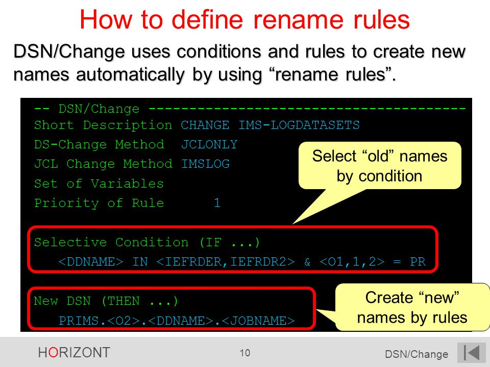HORIZONT 10 DSN/Change How to define rename rules -- DSN/Change --------------------------------------- Short Description CHANGE IMS-LOGDATASETS DS-Change Method JCLONLY JCL Change Method IMSLOG Set of Variables Priority of Rule 1 Selective Condition (IF...) IN & = PR New DSN (THEN...) PRIMS...
