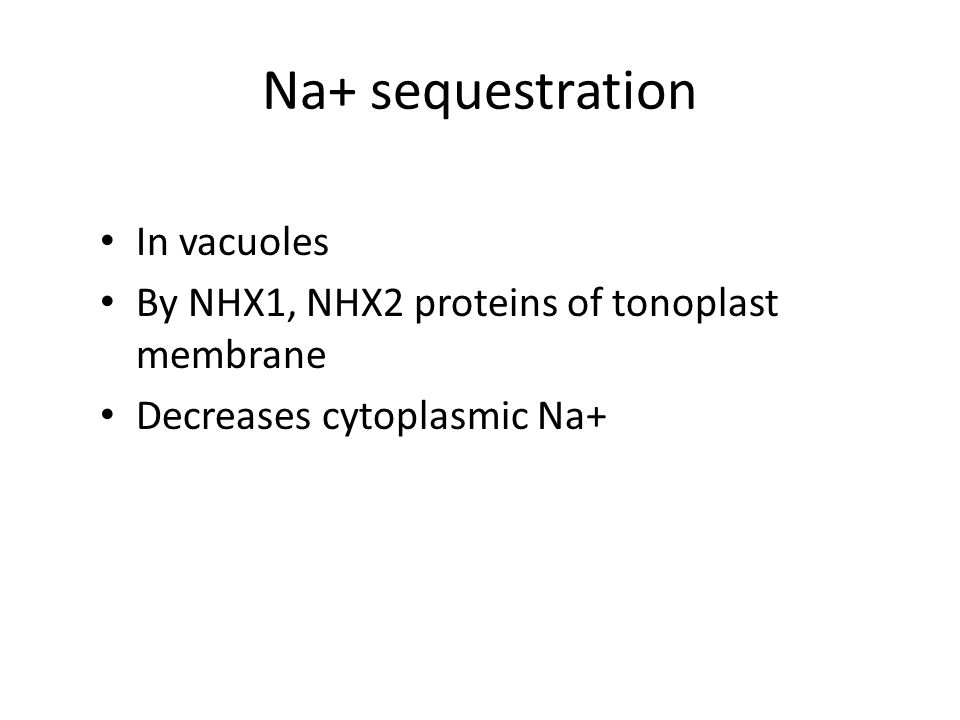 Na+ sequestration In vacuoles By NHX1, NHX2 proteins of tonoplast membrane Decreases cytoplasmic Na+