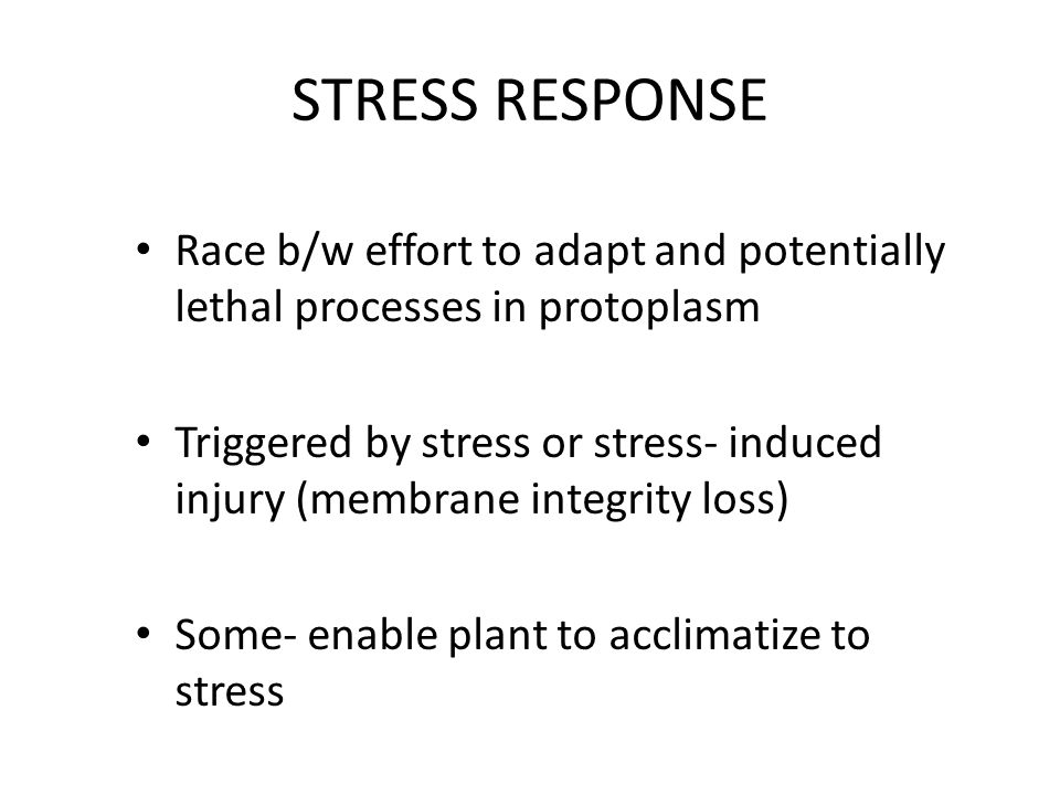 STRESS RESPONSE Race b/w effort to adapt and potentially lethal processes in protoplasm Triggered by stress or stress- induced injury (membrane integrity loss) Some- enable plant to acclimatize to stress