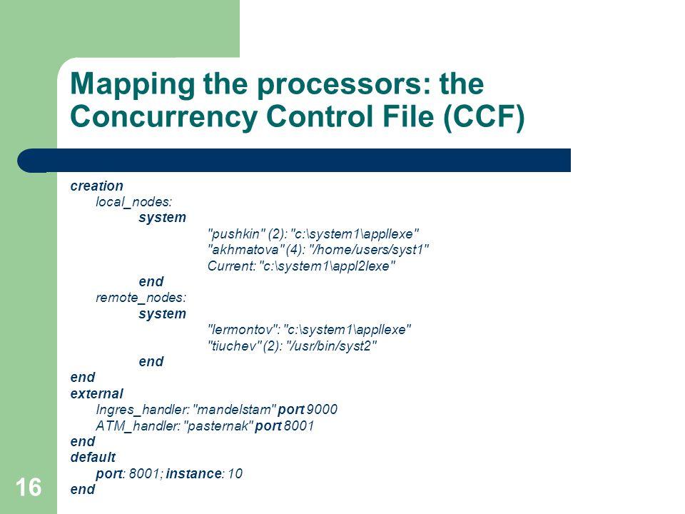16 Mapping the processors: the Concurrency Control File (CCF) creation local_nodes: system pushkin (2): c:\system1\appllexe akhmatova (4): /home/users/syst1 Current: c:\system1\appl2lexe end remote_nodes: system lermontov : c:\system1\appllexe tiuchev (2): /usr/bin/syst2 end external Ingres_handler: mandelstam port 9000 ATM_handler: pasternak port 8001 end default port: 8001; instance: 10 end