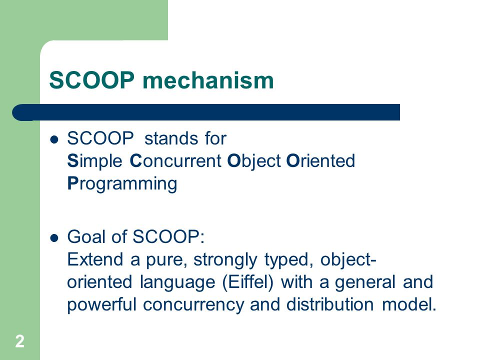 2 SCOOP mechanism SCOOP stands for Simple Concurrent Object Oriented Programming Goal of SCOOP: Extend a pure, strongly typed, object- oriented language (Eiffel) with a general and powerful concurrency and distribution model.