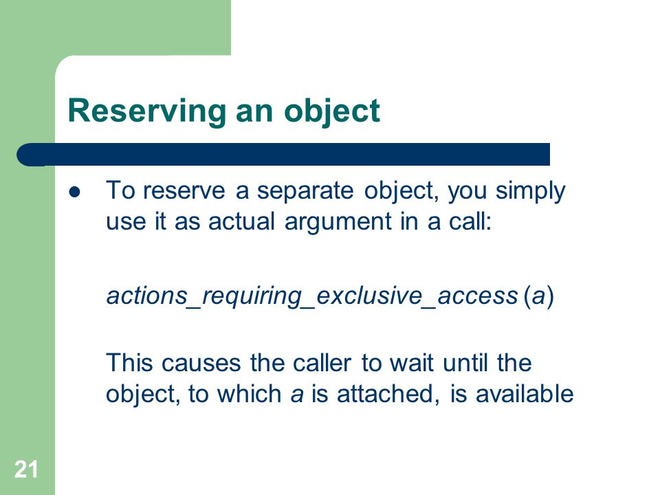 21 Reserving an object To reserve a separate object, you simply use it as actual argument in a call: actions_requiring_exclusive_access (a) This causes the caller to wait until the object, to which a is attached, is available
