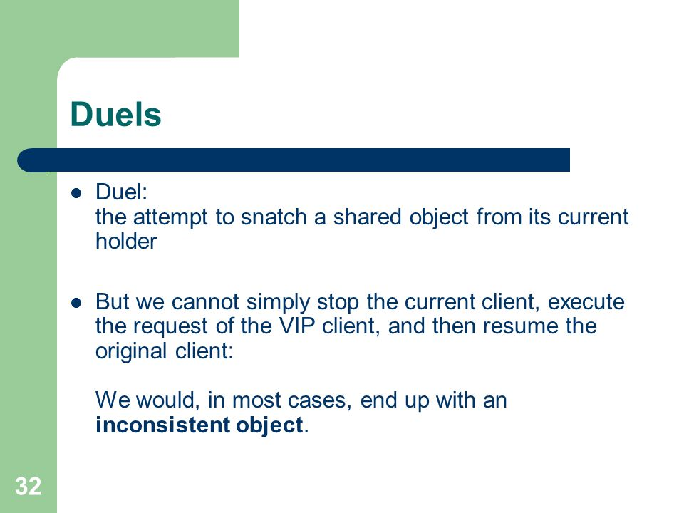 32 Duels Duel: the attempt to snatch a shared object from its current holder But we cannot simply stop the current client, execute the request of the VIP client, and then resume the original client: We would, in most cases, end up with an inconsistent object.