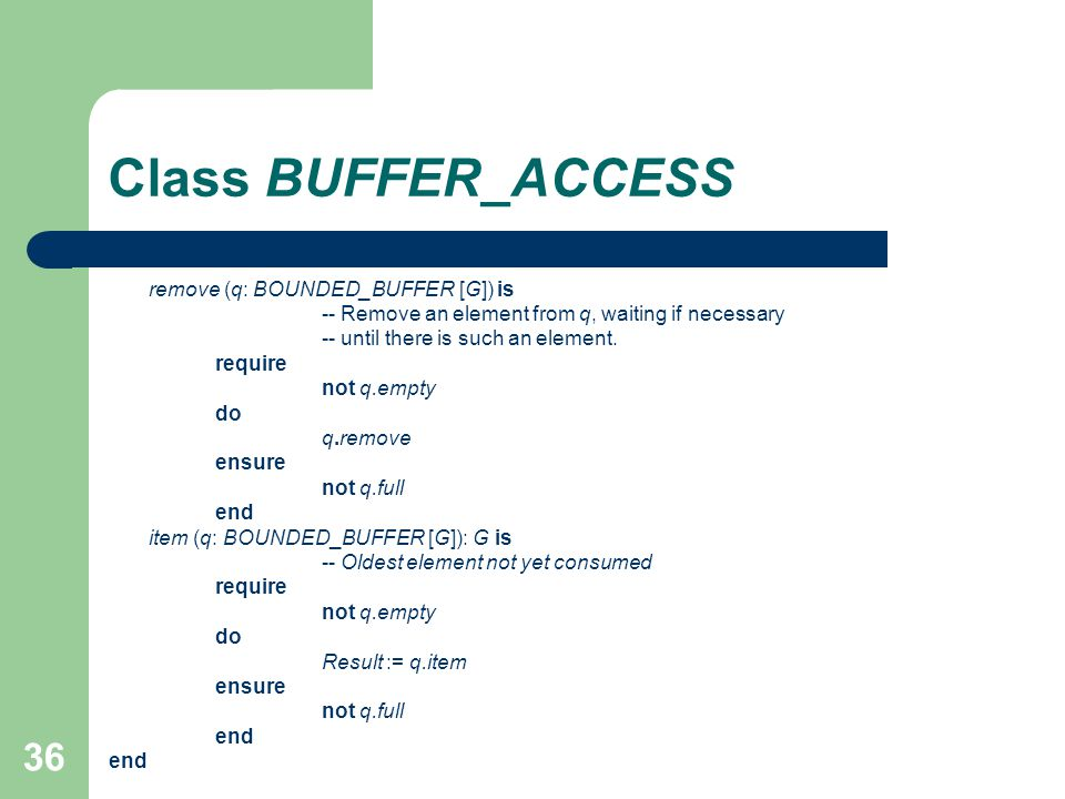 36 Class BUFFER_ACCESS remove (q: BOUNDED_BUFFER [G]) is -- Remove an element from q, waiting if necessary -- until there is such an element.