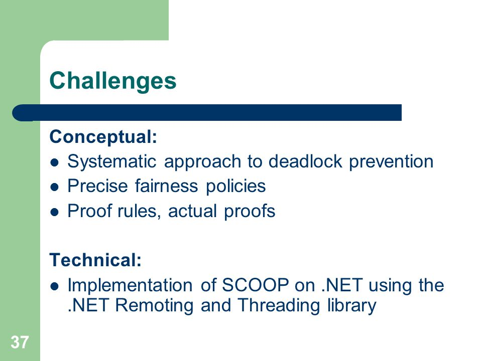 37 Challenges Conceptual: Systematic approach to deadlock prevention Precise fairness policies Proof rules, actual proofs Technical: Implementation of SCOOP on.NET using the.NET Remoting and Threading library